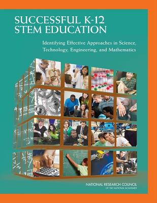 Successful K-12 STEM Education: Identifying Effective Approaches in Science, Technology, Engineering, and Mathematics - National Research Council, and Division of Behavioral and Social Sciences and Education, and Board on Testing and Assessment