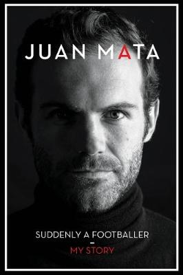 Suddenly A Footballer: My Story - Mata, Juan