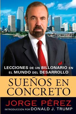 Suenos en Concreto: Lecciones de un Multimillonario en el Mundo del Desarrollo - Perez, Jorge, and Trump, Donald J (Foreword by)