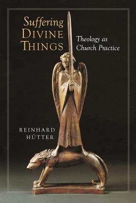Suffering Divine Things: Theology as Church Practice - Hutter, Reinhard, and Stott, Douglas W (Translated by)