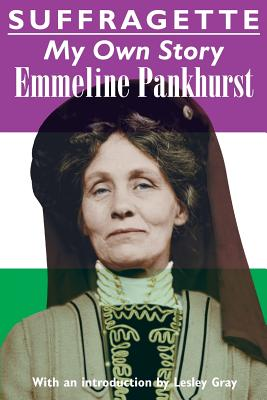 Suffragette: My Own Story - Pankhurst, Emmeline, and Gray, Lesley (Introduction by)