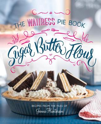 Sugar, Butter, Flour: The Waitress Pie Cookbook - Hunterson, Jenna