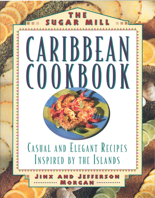 Sugar Mill Caribbean Cookbook: Casual and Elegant Recipes Inspired by the Islands - Morgan, Jinx