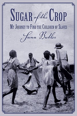 Sugar of the Crop: My Journey to Find the Children of Slaves - Butler, Sana