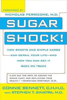 Sugar Shock!: How Sweets and Simple Carbs Can Derail Your Life-- And How You Can Get Back on Track - Bennett, Connie, and Sinatra, Stephen T, Dr., M.D., and Perricone, Nicholas, Dr., M.D. (Foreword by)