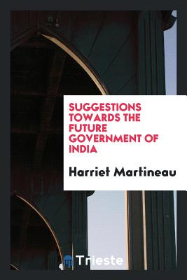 Suggestions Towards the Future Government of India - Martineau, Harriet