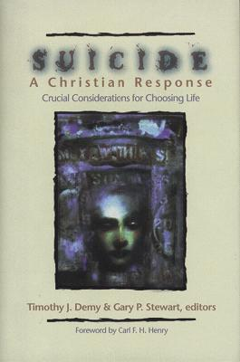 Suicide: A Christian Response: Crucial Considerations for Choosing Life - Demy, Timothy J, Th.M., Th.D. (Editor), and Stewart, Gary P