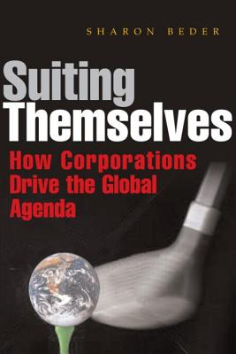 Suiting Themselves: How Corporations Drive the Global Agenda - Beder, Sharon, Dr.