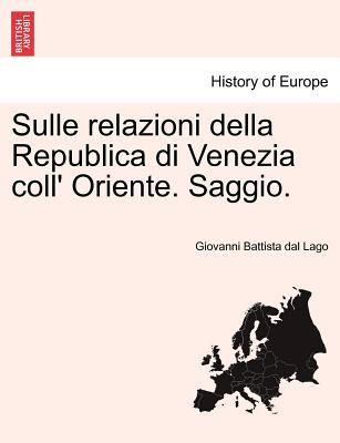 Sulle Relazioni Della Republica Di Venezia Coll' Oriente. Saggio. - Lago, Giovanni Battista Dal
