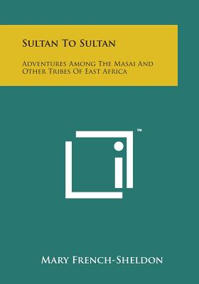 Sultan to Sultan: Adventures Among the Masai and Other Tribes of East Africa - French-Sheldon, Mary