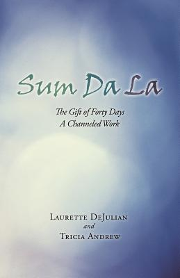 Sum Da La: The Gift of Forty Days a Channeled Work - Dejulian, Laurette