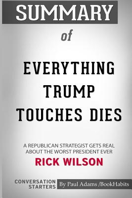 Summary of Everything Trump Touches Dies by Rick Wilson: Conversation Starters - Bookhabits, Paul Adams /