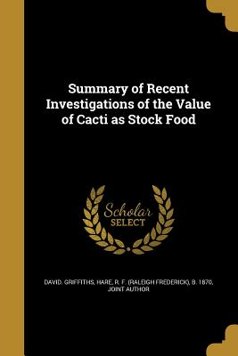 Summary of Recent Investigations of the Value of Cacti as Stock Food - Griffiths, David, and Hare, R F (Raleigh Frederick) B 1870 (Creator)