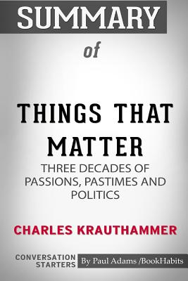 Summary of Things That Matter by Charles Krauthammer: Conversation Starters - Bookhabits, Paul Adams /