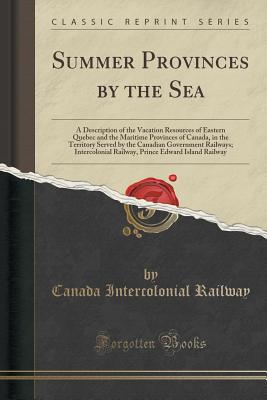 Summer Provinces by the Sea: A Description of the Vacation Resources of Eastern Quebec and the Maritime Provinces of Canada, in the Territory Served by the Canadian Government Railways; Intercolonial Railway, Prince Edward Island Railway - Railway, Canada Intercolonial