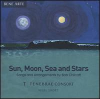 Sun, Moon, Sea and Stars: Songs and Arrangements by Bob Chilcott - Tenebrae (choir, chorus); Nigel Short (conductor)
