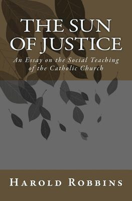 Sun of Justice: An Essay on the Social Teaching of the Catholic Church - Robbins, Harold, and Schwindt, Daniel (Editor)