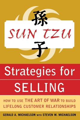 Sun Tzu Strategies for Selling: How to Use the Art of War to Build Lifelong Customer Relationships: How to Use the Art of War to Build Lifelong Customer Relationships - Michaelson, Gerald A
