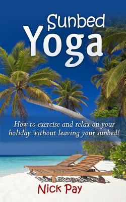 Sunbed Yoga: How to Relax and Exercise Without Leaving Your Sunbed! - Pay, MR Nick