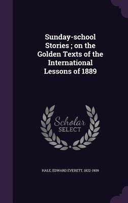 Sunday-School Stories; On the Golden Texts of the International Lessons of 1889 - Hale, Edward Everett 1822-1909 (Creator)