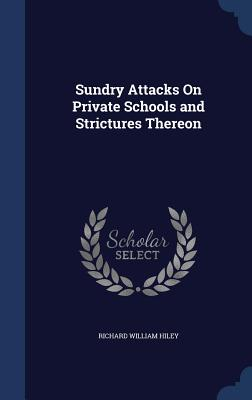 Sundry Attacks on Private Schools and Strictures Thereon - Hiley, Richard William