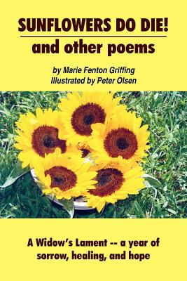 SUNFLOWERS DO DIE! and other poems: A Widow's Lament -- a year of sorrow, healing, and hope - Griffing, Marie Fenton