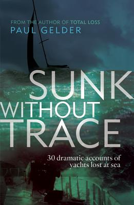 Sunk Without Trace: 30 Dramatic Accounts of Yachts Lost at Sea - Gelder, Paul