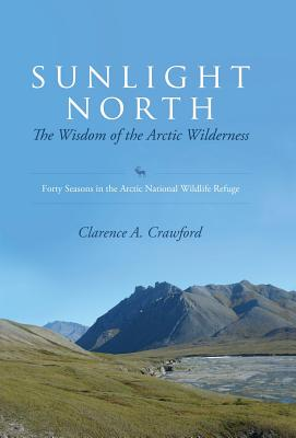 Sunlight North: The Wisdom of the Arctic Wilderness: Forty Seasons in the Arctic National Wildlife Refuge - Crawford, Clarence a