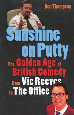 Sunshine on Putty: The Golden Age of British Comedy, from Vic Reeves to the Office - Thompson, Ben