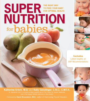 Super Nutrition for Babies: The Right Way to Feed Your Baby for Optimal Health - Erlich, Katherine, and Genzlinger, Kelly, and Brownstein, David (Foreword by)
