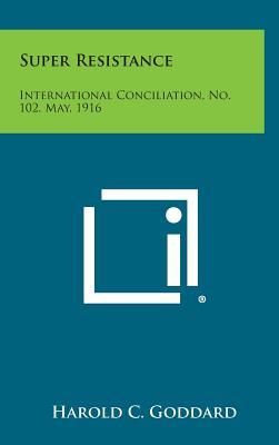 Super Resistance: International Conciliation, No. 102, May, 1916 - Goddard, Harold C