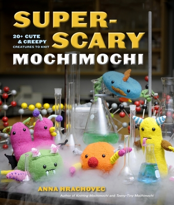 Super-Scary Mochimochi: 20+ Cute & Creepy Creatures to Knit - Hrachovec, Anna, and Simons, Brandi (Photographer)