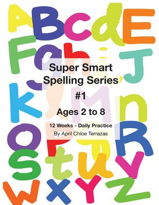 Super Smart Spelling Series #1, 12 Weeks Daily Practice, Ages 2 to 8, Spelling, Writing, and Reading, Pre-Kindergarten, Kindergarten - Terrazas, April Chloe