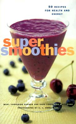 Super Smoothies: 50 Recipes for Health and Energy - Barber, Mary Corpening, and Whiteford, Sara Corpening, and Armstrong, E Jane (Photographer)