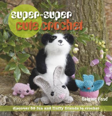 Super, Super Cute Crochet: 35 More Adorable Projects to Crochet - Read, Brigitte