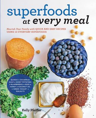Superfoods at Every Meal: Nourish Your Family with Quick and Easy Recipes Using 10 Everyday Superfoods: * Quinoa * Chickpeas * Kale * Sweet Potatoes * Blueberries * Eggs * Honey * Coconut Oil * Greek Yogurt * Walnuts - Pfeiffer, Kelly