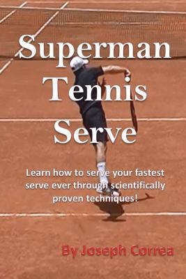 Superman Tennis Serve: Learn How to Serve Your Fastest Serve Ever Through Scientifically Proven Techniques! - Correa, Joseph