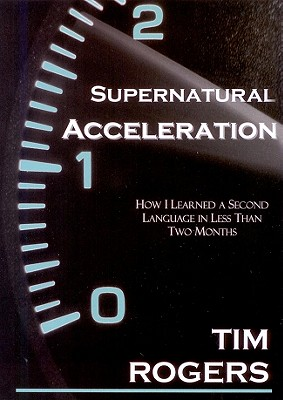 Supernatural Acceleration: How I Learned a Second Language in Less Than Two Months - Rogers, Tim, Dr.