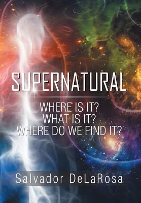 Supernatural: Where Is It? What Is It? Where Do We Find It? - Delarosa, Salvador