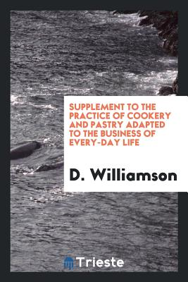 Supplement to the Practice of Cookery and Pastry Adapted to the Business of Every-Day Life - Williamson, D