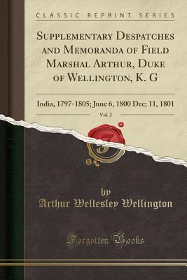Supplementary Despatches and Memoranda of Field Marshal Arthur, Duke of Wellington, K. G, Vol. 2: India, 1797-1805; June 6, 1800 Dec; 11, 1801 (Classic Reprint) - Wellington, Arthur Wellesley