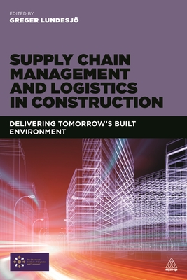 Supply Chain Management and Logistics in Construction: Delivering Tomorrow's Built Environment - Lundesjo, Greger (Editor)