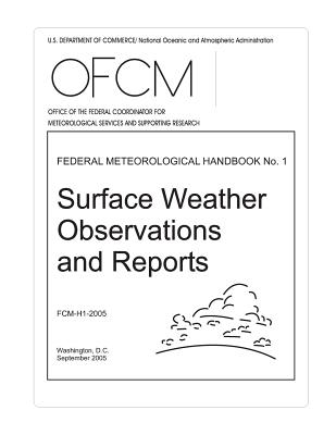 Surface Weather Observations and Reports: FEDERAL METEOROLOGICAL HANDBOOK No. 1 - U S Department of Commerce, and National Oceanic and Atmospheric Adminis, and Federal Coordinator for Meteor