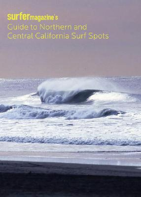Surfer Magazine's Guide to Northern and Central California Surf Spots - The Editors of Surfer Magazine