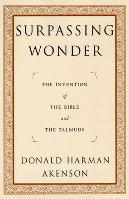 Surpassing Wonder: The Invention of the Bible and the Talmuds - Akenson, Donald Harman
