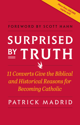 Surprised by Truth: 11 Converts Give the Biblical and Historical Reasons for Becoming Catholic - Madrid, Patrick