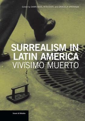 Surrealism in Latin America: Vivísimo Muerto - Ades, Dawn (Editor), and Eder, Rita (Editor), and Speranza, Graciela (Editor)