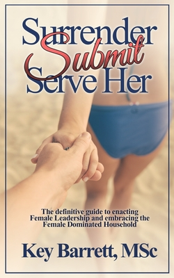 Surrender, Submit, Serve Her.: The Definitive Guide to Enacting Female Leadership and Embracing the Female Dominated Household. - Barrett Msc, Key