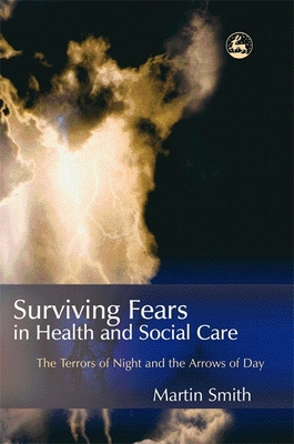 Surviving Fears in Health and Social Care: The Terrors of Night and the Arrows of Day - Smith, Martin