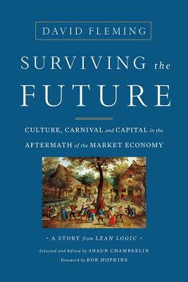 Surviving the Future: Culture, Carnival and Capital in the Aftermath of the Market Economy - Fleming, David, and Chamberlin, Shaun, and Hopkins, Rob (Foreword by)